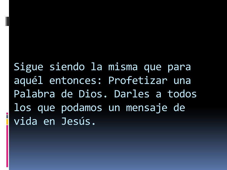 Sigue siendo la misma que para aquél entonces: Profetizar una Palabra de Dios. Darles a todos los que podamos un mensaje de vida en Jesús.