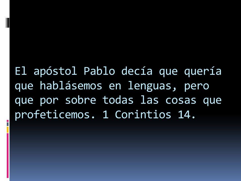 El apóstol Pablo decía que quería que hablásemos en lenguas, pero que por sobre todas las cosas que profeticemos. 1 Corintios 14.