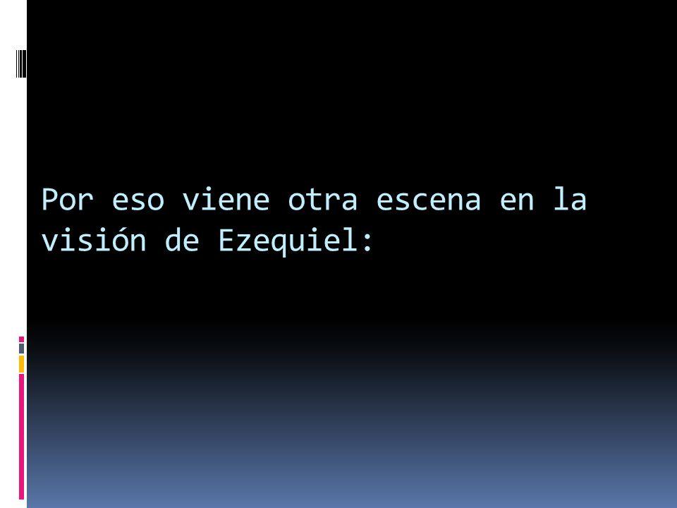 Por eso viene otra escena en la visión de Ezequiel: