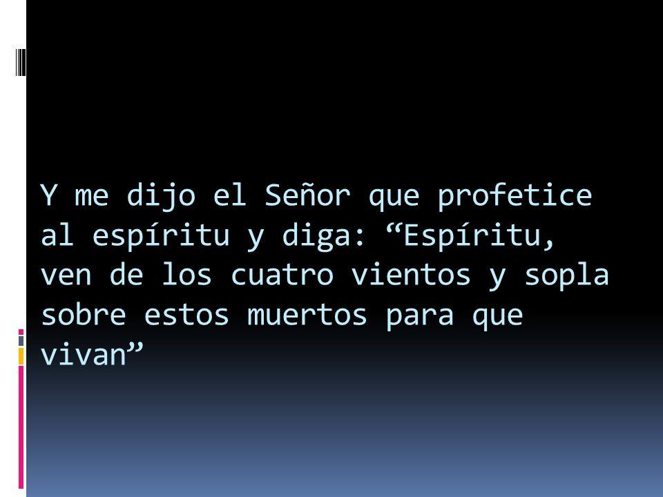 Y me dijo el Señor que profetice al espíritu y diga: Espíritu, ven de los cuatro vientos y sopla sobre estos muertos para que vivan