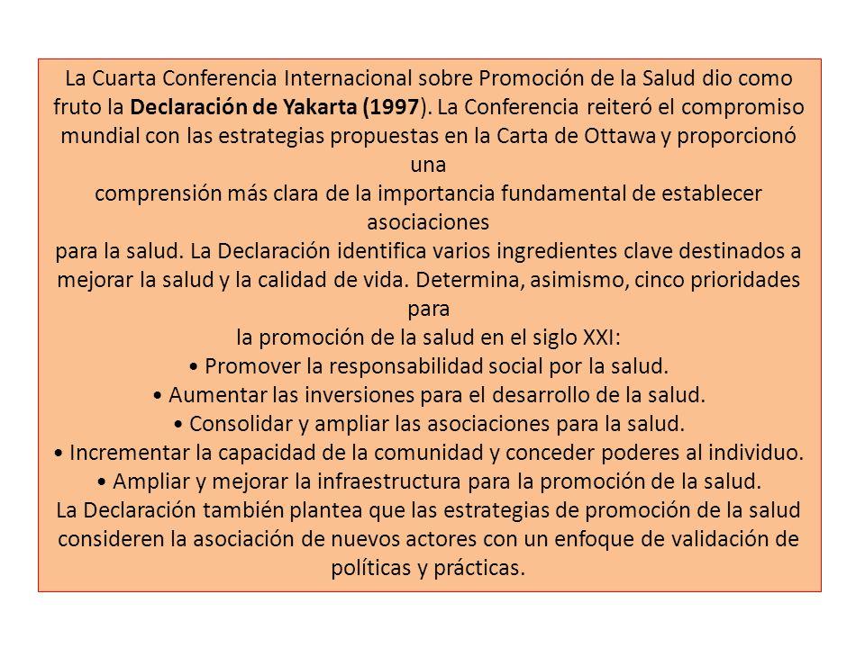 La Cuarta Conferencia Internacional sobre Promoción de la Salud dio como fruto la Declaración de Yakarta (1997). La Conferencia reiteró el compromiso