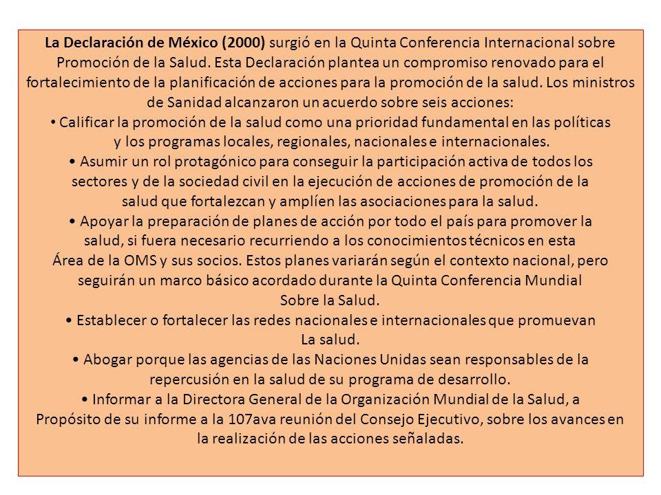 La Declaración de México (2000) surgió en la Quinta Conferencia Internacional sobre Promoción de la Salud. Esta Declaración plantea un compromiso reno