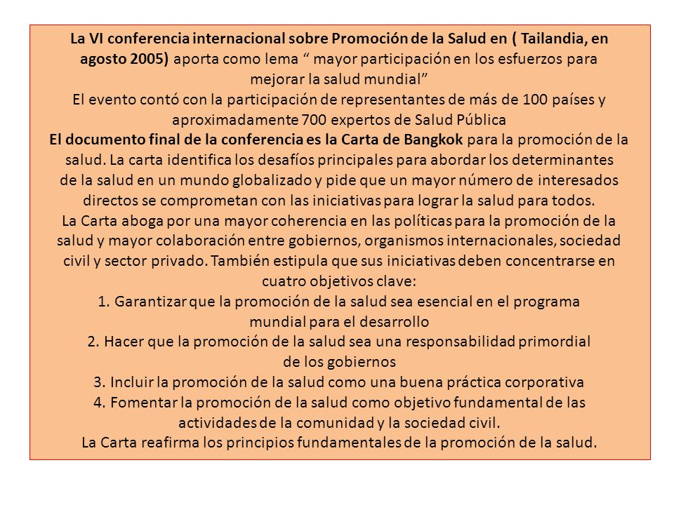La VI conferencia internacional sobre Promoción de la Salud en ( Tailandia, en agosto 2005) aporta como lema mayor participación en los esfuerzos para