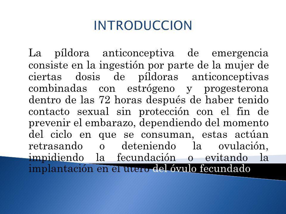 INTRODUCCION La píldora anticonceptiva de emergencia consiste en la ingestión por parte de la mujer de ciertas dosis de píldoras anticonceptivas combi