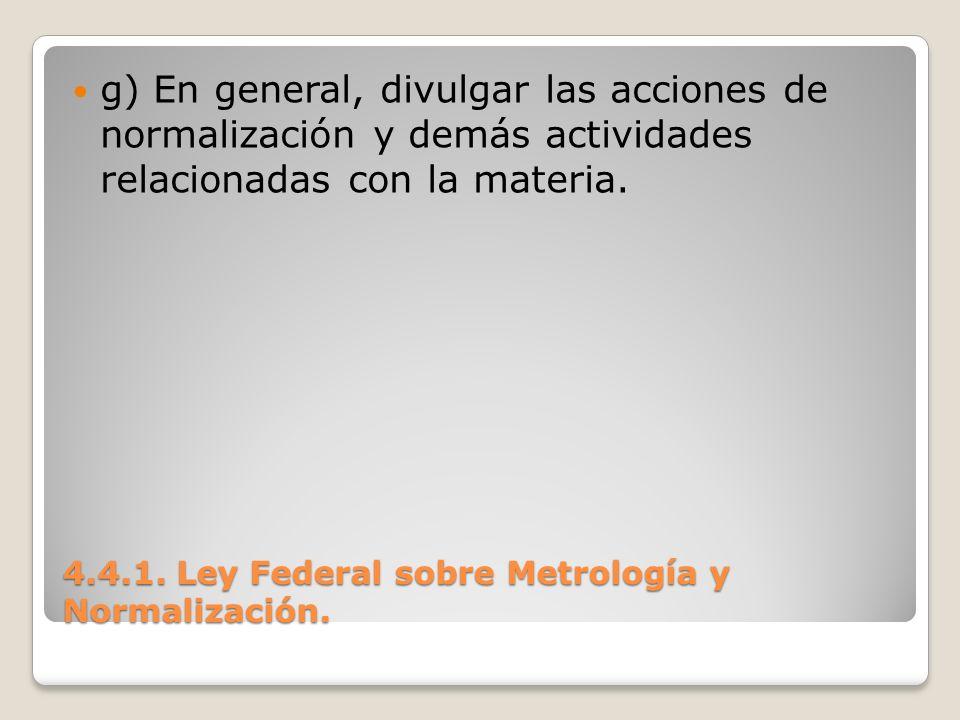 4.4.1. Ley Federal sobre Metrología y Normalización. g) En general, divulgar las acciones de normalización y demás actividades relacionadas con la mat