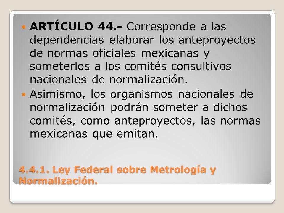 4.4.1. Ley Federal sobre Metrología y Normalización. ARTÍCULO 44.- Corresponde a las dependencias elaborar los anteproyectos de normas oficiales mexic