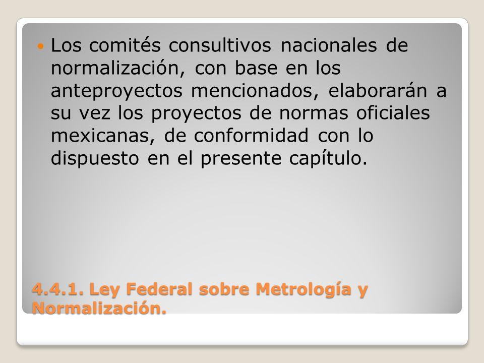4.4.1. Ley Federal sobre Metrología y Normalización. Los comités consultivos nacionales de normalización, con base en los anteproyectos mencionados, e
