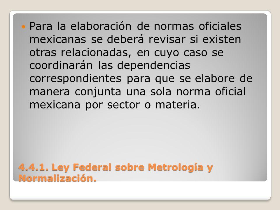 4.4.1. Ley Federal sobre Metrología y Normalización. Para la elaboración de normas oficiales mexicanas se deberá revisar si existen otras relacionadas