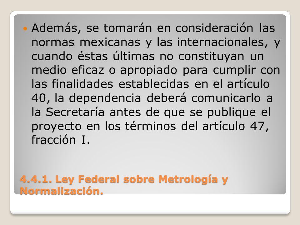 4.4.1. Ley Federal sobre Metrología y Normalización. Además, se tomarán en consideración las normas mexicanas y las internacionales, y cuando éstas úl