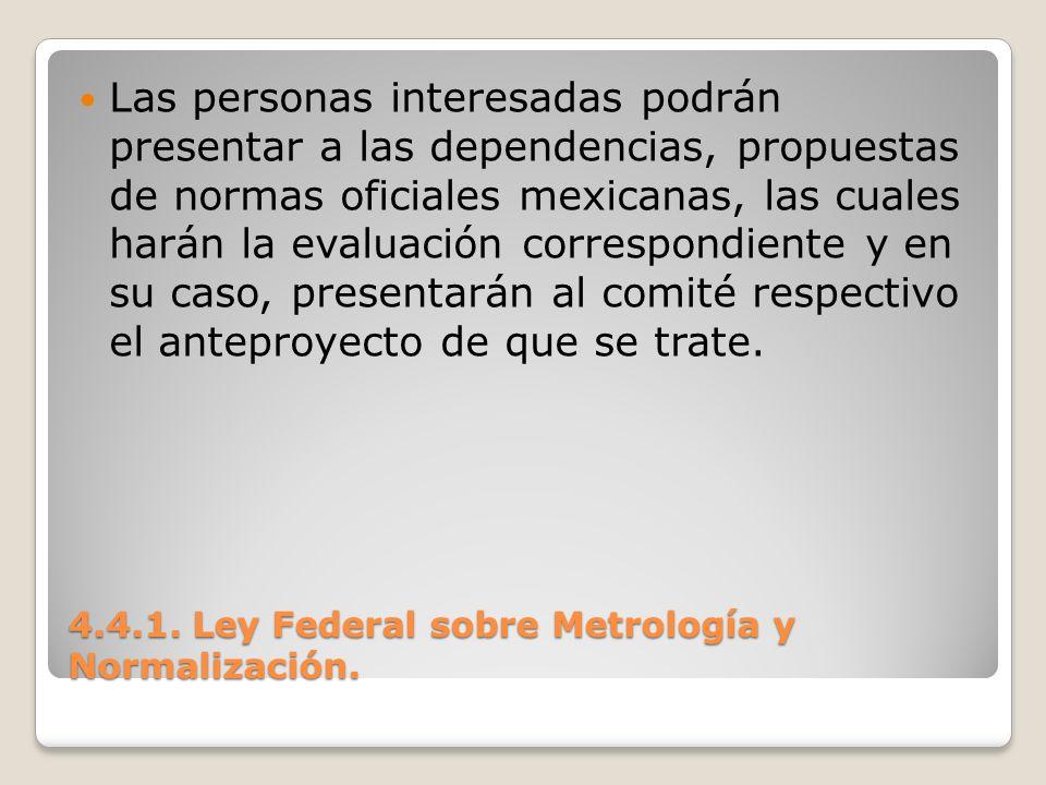 4.4.1. Ley Federal sobre Metrología y Normalización. Las personas interesadas podrán presentar a las dependencias, propuestas de normas oficiales mexi