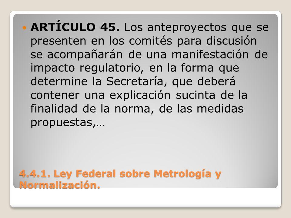 4.4.1. Ley Federal sobre Metrología y Normalización. ARTÍCULO 45. Los anteproyectos que se presenten en los comités para discusión se acompañarán de u