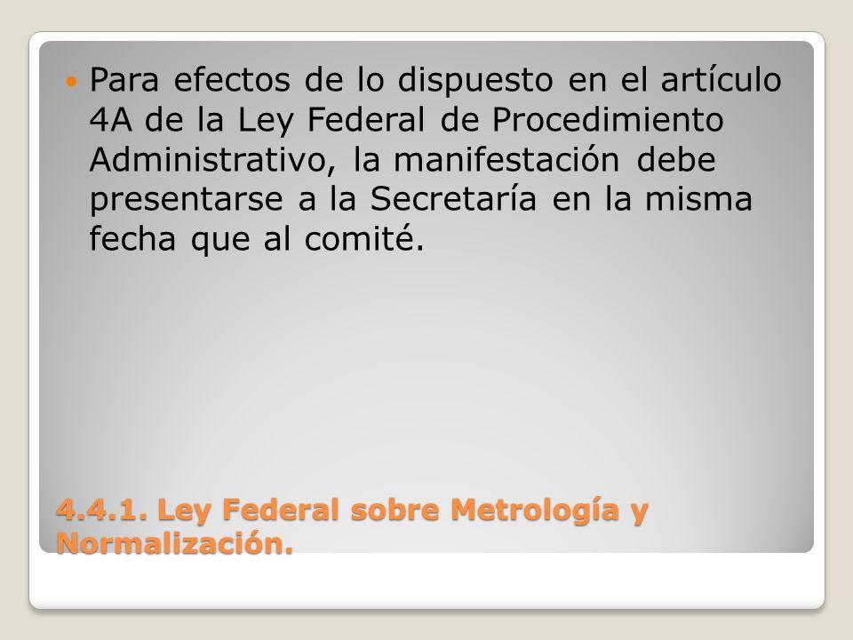 4.4.1. Ley Federal sobre Metrología y Normalización. Para efectos de lo dispuesto en el artículo 4A de la Ley Federal de Procedimiento Administrativo,