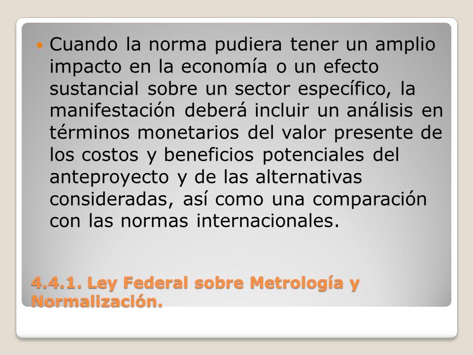4.4.1. Ley Federal sobre Metrología y Normalización. Cuando la norma pudiera tener un amplio impacto en la economía o un efecto sustancial sobre un se