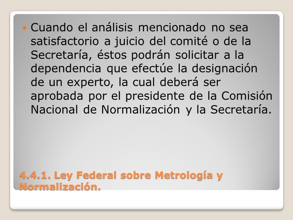 4.4.1. Ley Federal sobre Metrología y Normalización. Cuando el análisis mencionado no sea satisfactorio a juicio del comité o de la Secretaría, éstos