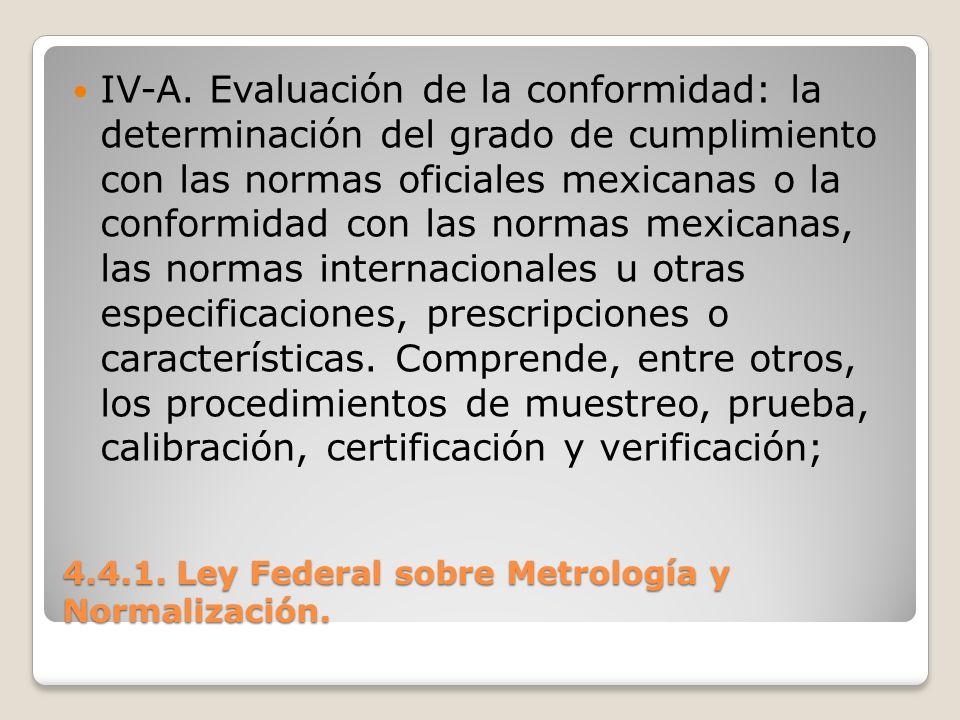 4.4.1. Ley Federal sobre Metrología y Normalización. IV-A. Evaluación de la conformidad: la determinación del grado de cumplimiento con las normas ofi