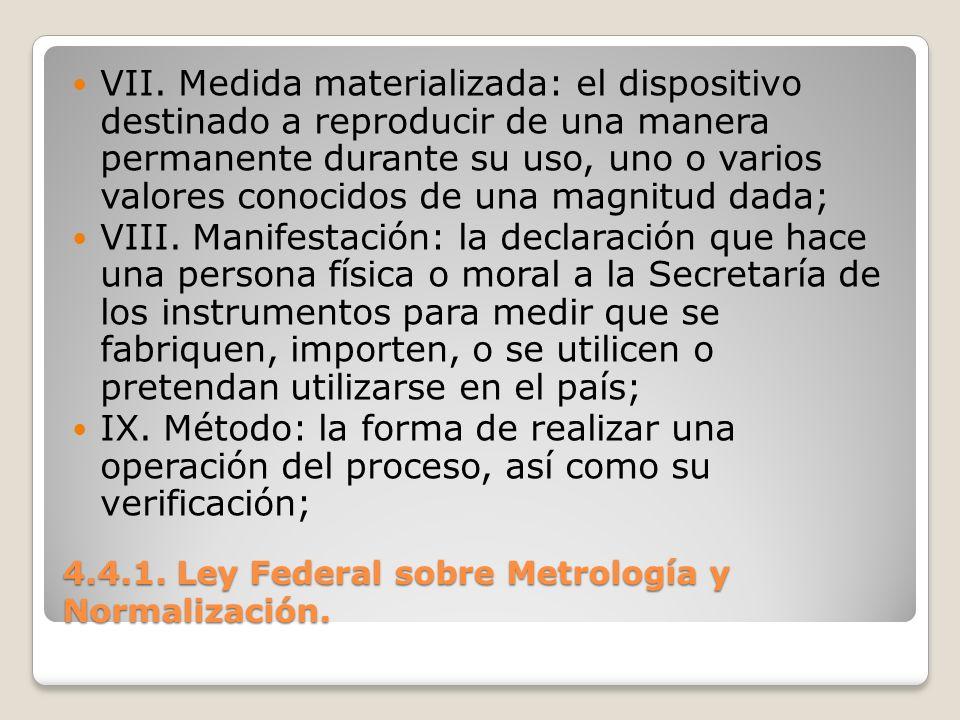 4.4.1. Ley Federal sobre Metrología y Normalización. VII. Medida materializada: el dispositivo destinado a reproducir de una manera permanente durante