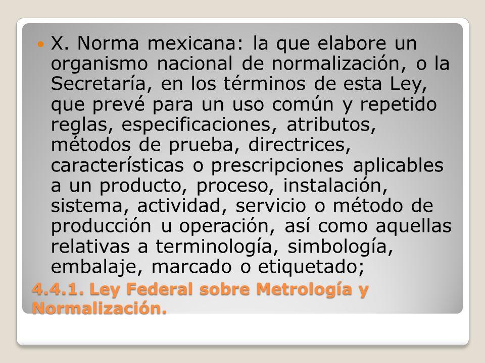 4.4.1. Ley Federal sobre Metrología y Normalización. X. Norma mexicana: la que elabore un organismo nacional de normalización, o la Secretaría, en los