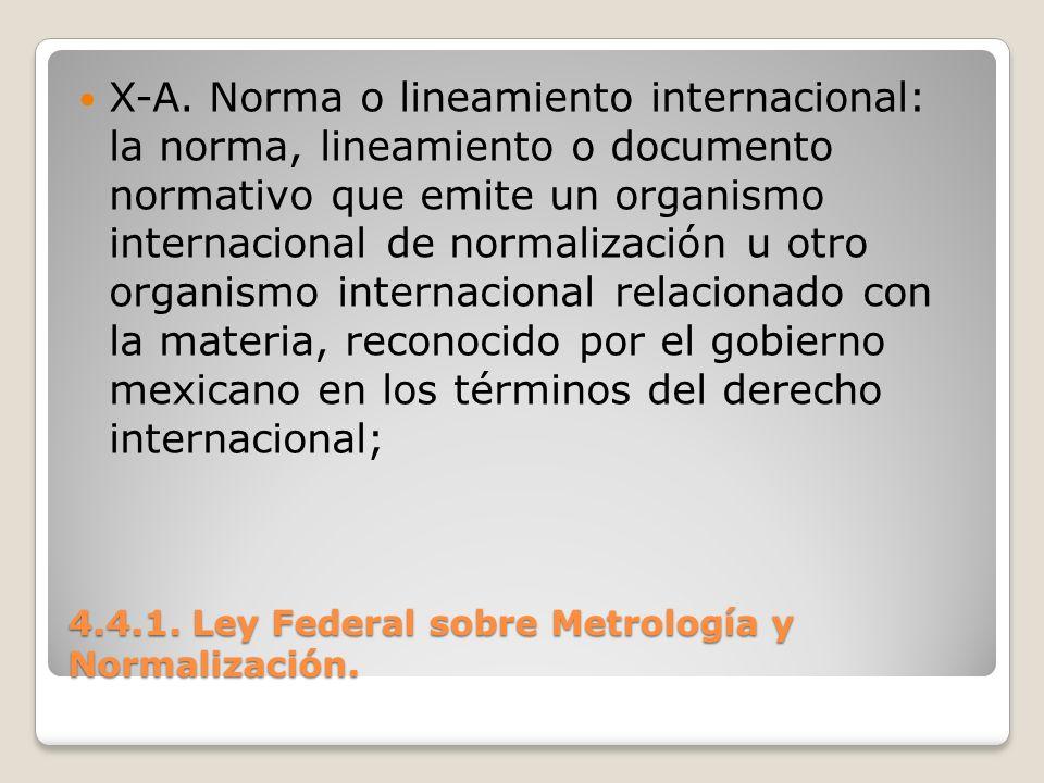 4.4.1. Ley Federal sobre Metrología y Normalización. X-A. Norma o lineamiento internacional: la norma, lineamiento o documento normativo que emite un