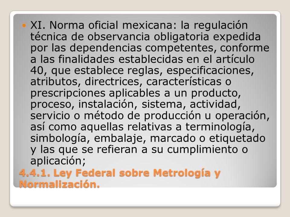 4.4.1. Ley Federal sobre Metrología y Normalización. XI. Norma oficial mexicana: la regulación técnica de observancia obligatoria expedida por las dep