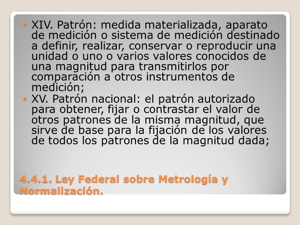 4.4.1. Ley Federal sobre Metrología y Normalización. XIV. Patrón: medida materializada, aparato de medición o sistema de medición destinado a definir,