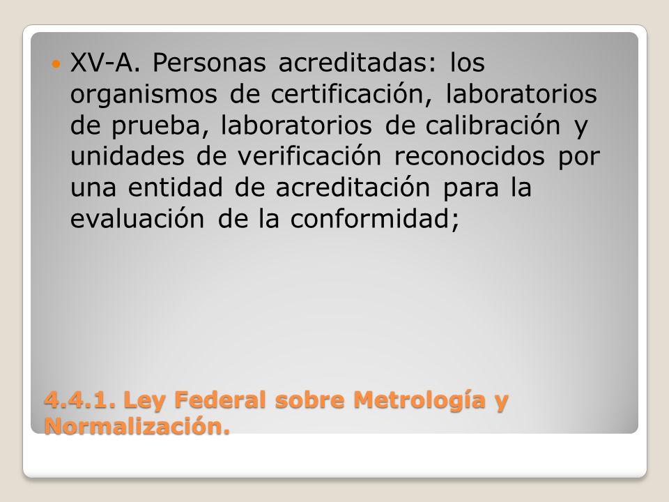 4.4.1. Ley Federal sobre Metrología y Normalización. XV-A. Personas acreditadas: los organismos de certificación, laboratorios de prueba, laboratorios