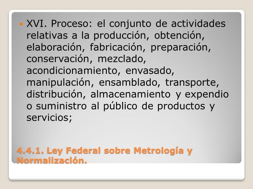 4.4.1. Ley Federal sobre Metrología y Normalización. XVI. Proceso: el conjunto de actividades relativas a la producción, obtención, elaboración, fabri