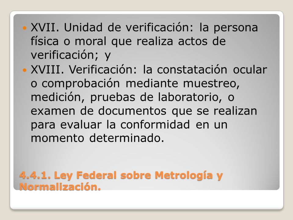 4.4.1. Ley Federal sobre Metrología y Normalización. XVII. Unidad de verificación: la persona física o moral que realiza actos de verificación; y XVII