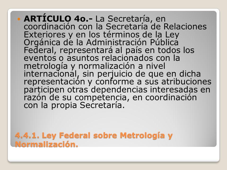 4.4.1. Ley Federal sobre Metrología y Normalización. ARTÍCULO 4o.- La Secretaría, en coordinación con la Secretaría de Relaciones Exteriores y en los