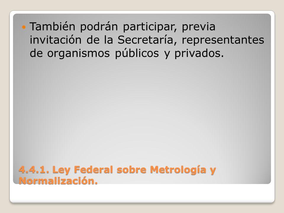 4.4.1. Ley Federal sobre Metrología y Normalización. También podrán participar, previa invitación de la Secretaría, representantes de organismos públi