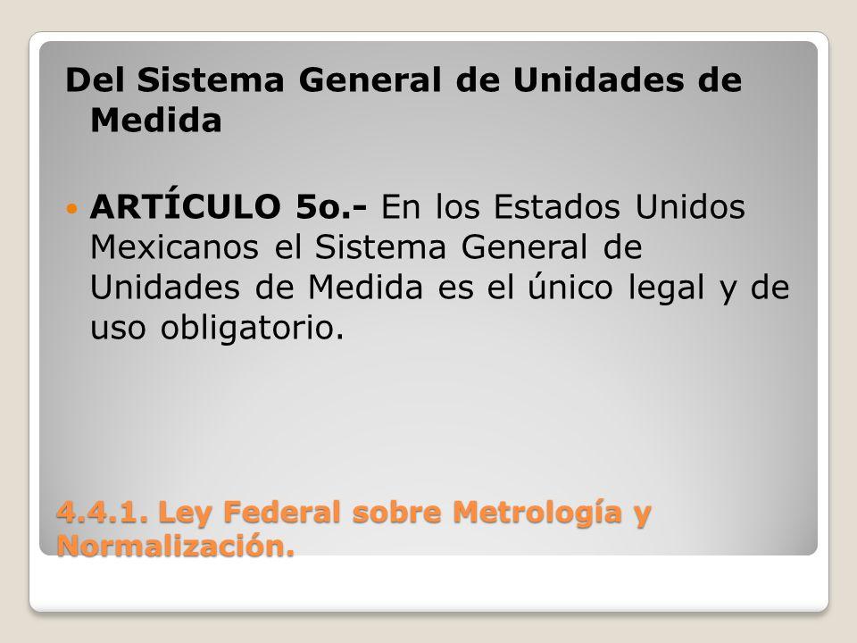 4.4.1. Ley Federal sobre Metrología y Normalización. Del Sistema General de Unidades de Medida ARTÍCULO 5o.- En los Estados Unidos Mexicanos el Sistem