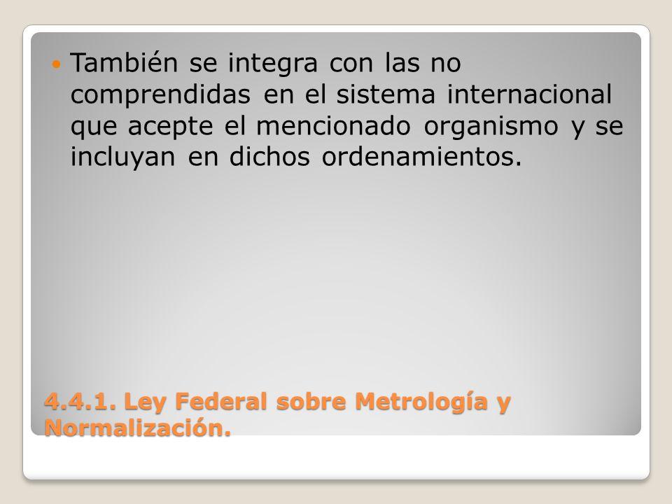 4.4.1. Ley Federal sobre Metrología y Normalización. También se integra con las no comprendidas en el sistema internacional que acepte el mencionado o