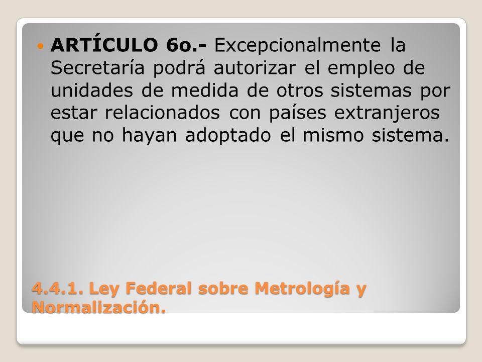 4.4.1. Ley Federal sobre Metrología y Normalización. ARTÍCULO 6o.- Excepcionalmente la Secretaría podrá autorizar el empleo de unidades de medida de o