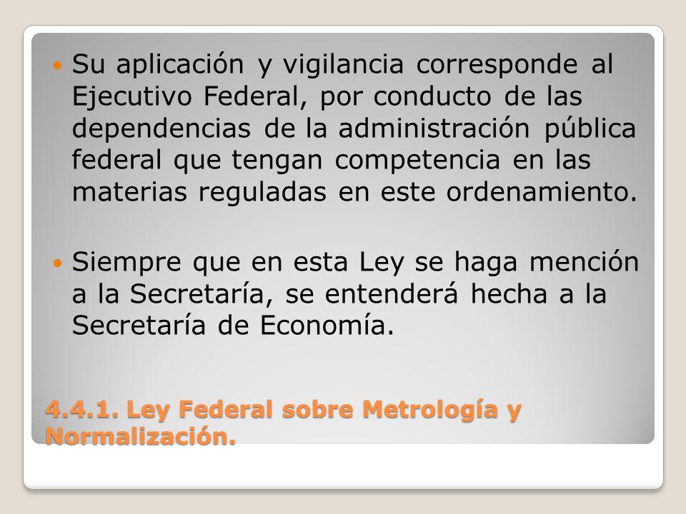 4.4.1. Ley Federal sobre Metrología y Normalización. Su aplicación y vigilancia corresponde al Ejecutivo Federal, por conducto de las dependencias de