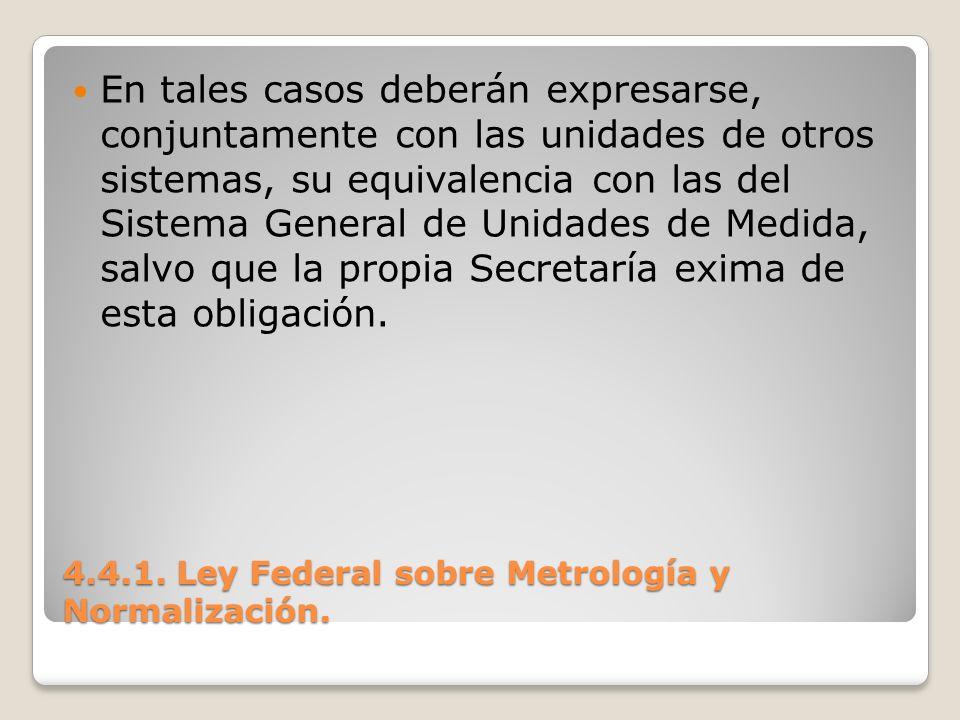 4.4.1. Ley Federal sobre Metrología y Normalización. En tales casos deberán expresarse, conjuntamente con las unidades de otros sistemas, su equivalen