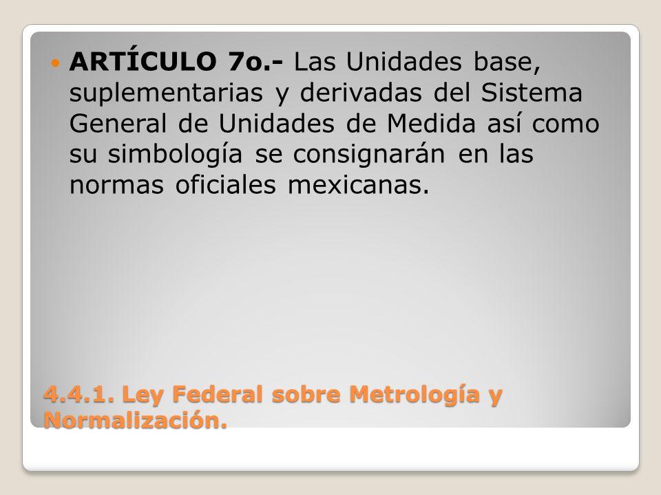 4.4.1. Ley Federal sobre Metrología y Normalización. ARTÍCULO 7o.- Las Unidades base, suplementarias y derivadas del Sistema General de Unidades de Me