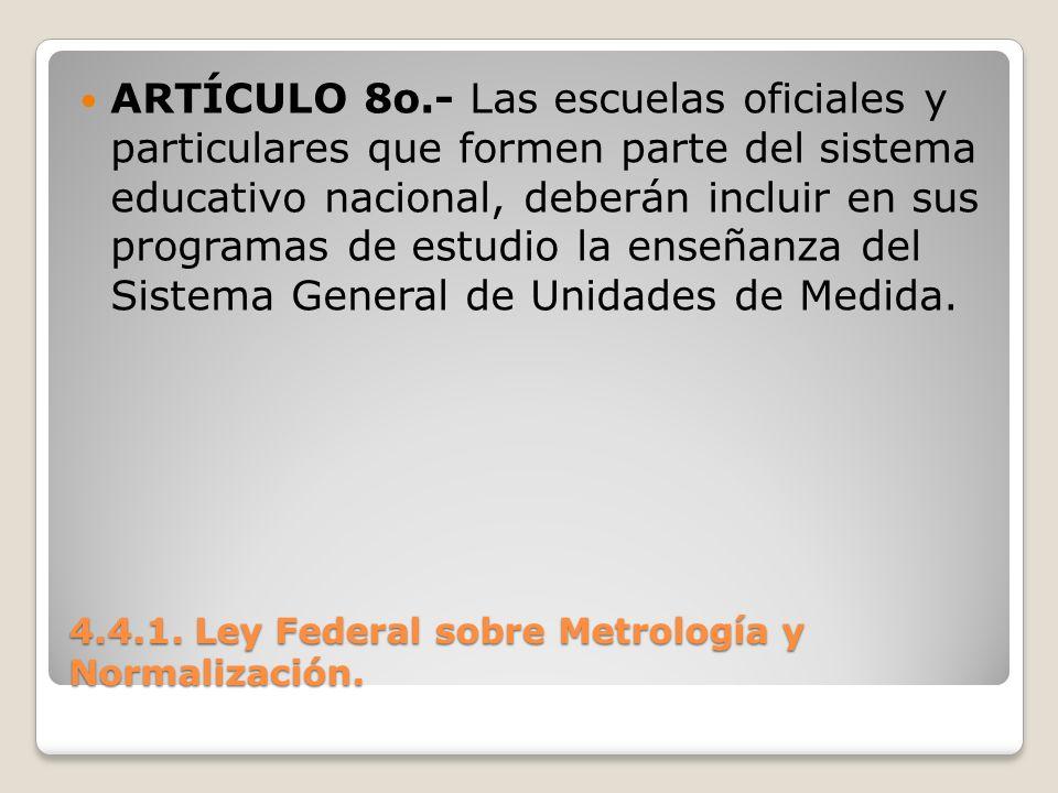 4.4.1. Ley Federal sobre Metrología y Normalización. ARTÍCULO 8o.- Las escuelas oficiales y particulares que formen parte del sistema educativo nacion