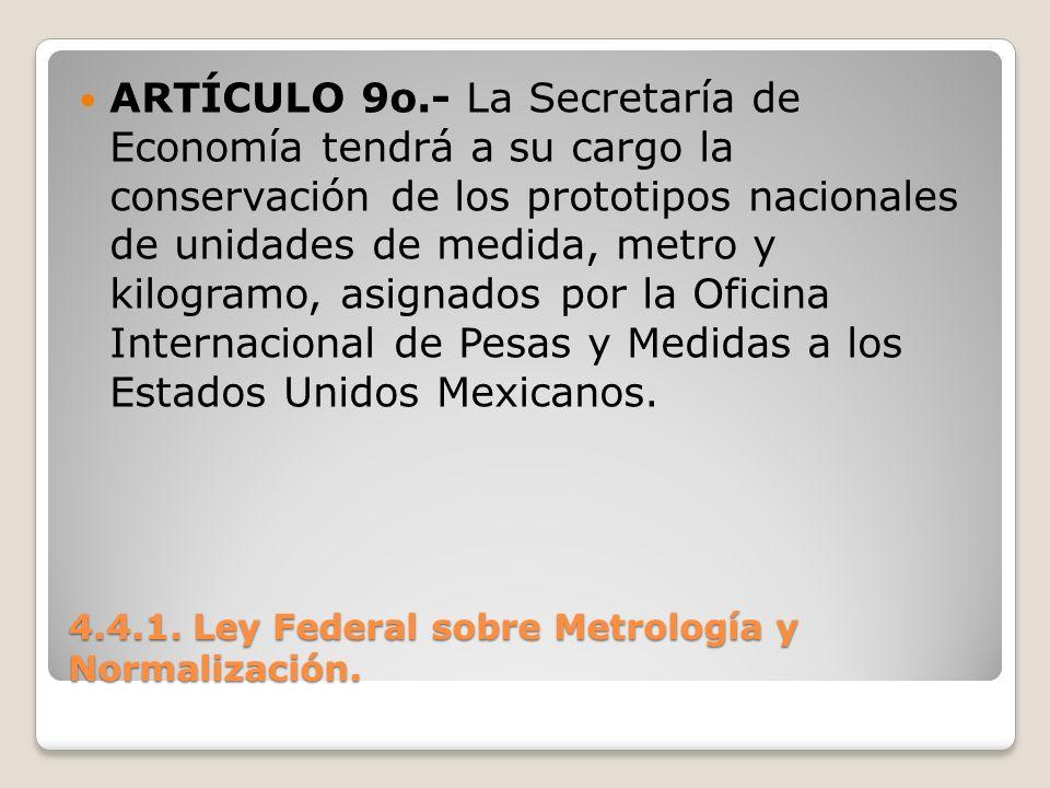 4.4.1. Ley Federal sobre Metrología y Normalización. ARTÍCULO 9o.- La Secretaría de Economía tendrá a su cargo la conservación de los prototipos nacio