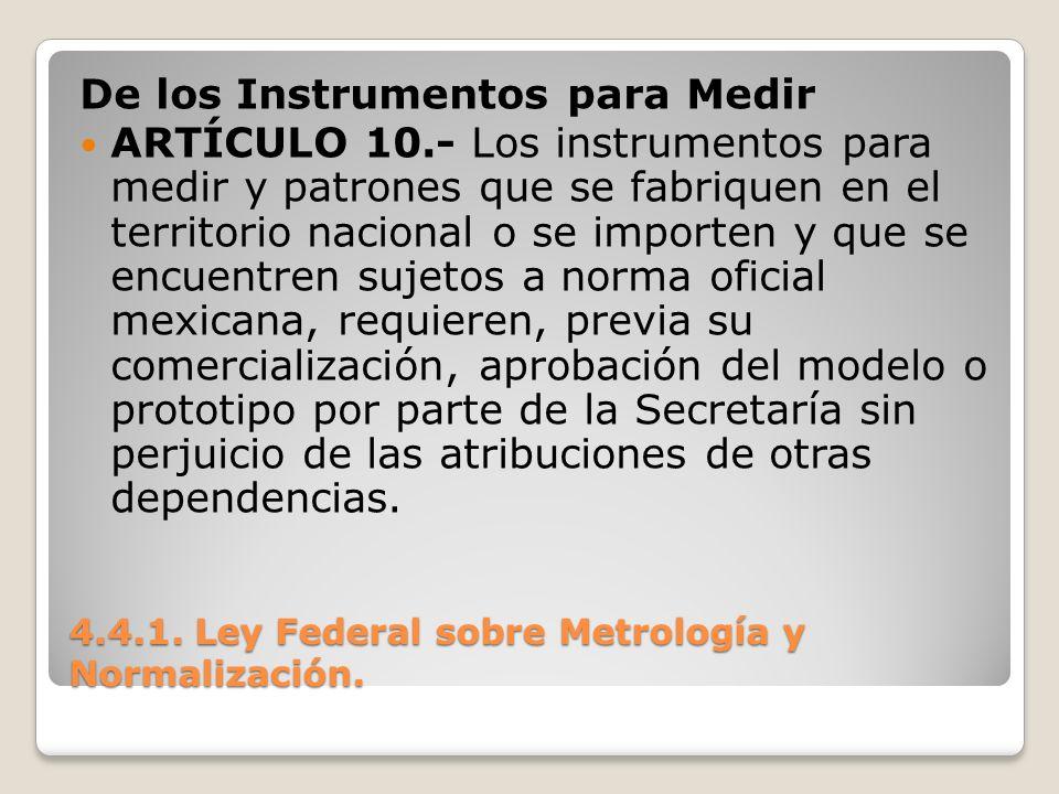 4.4.1. Ley Federal sobre Metrología y Normalización. De los Instrumentos para Medir ARTÍCULO 10.- Los instrumentos para medir y patrones que se fabriq