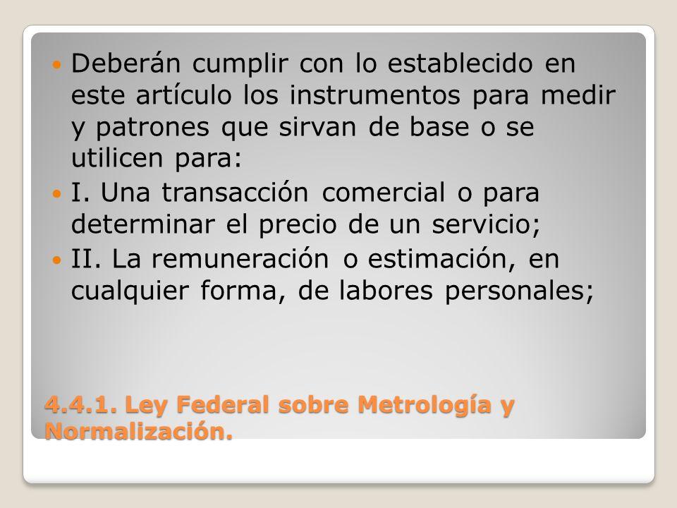 4.4.1. Ley Federal sobre Metrología y Normalización. Deberán cumplir con lo establecido en este artículo los instrumentos para medir y patrones que si