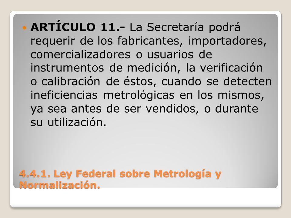 4.4.1. Ley Federal sobre Metrología y Normalización. ARTÍCULO 11.- La Secretaría podrá requerir de los fabricantes, importadores, comercializadores o