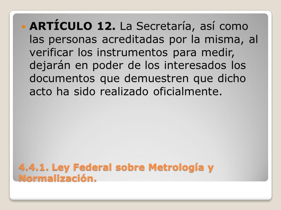 4.4.1. Ley Federal sobre Metrología y Normalización. ARTÍCULO 12. La Secretaría, así como las personas acreditadas por la misma, al verificar los inst