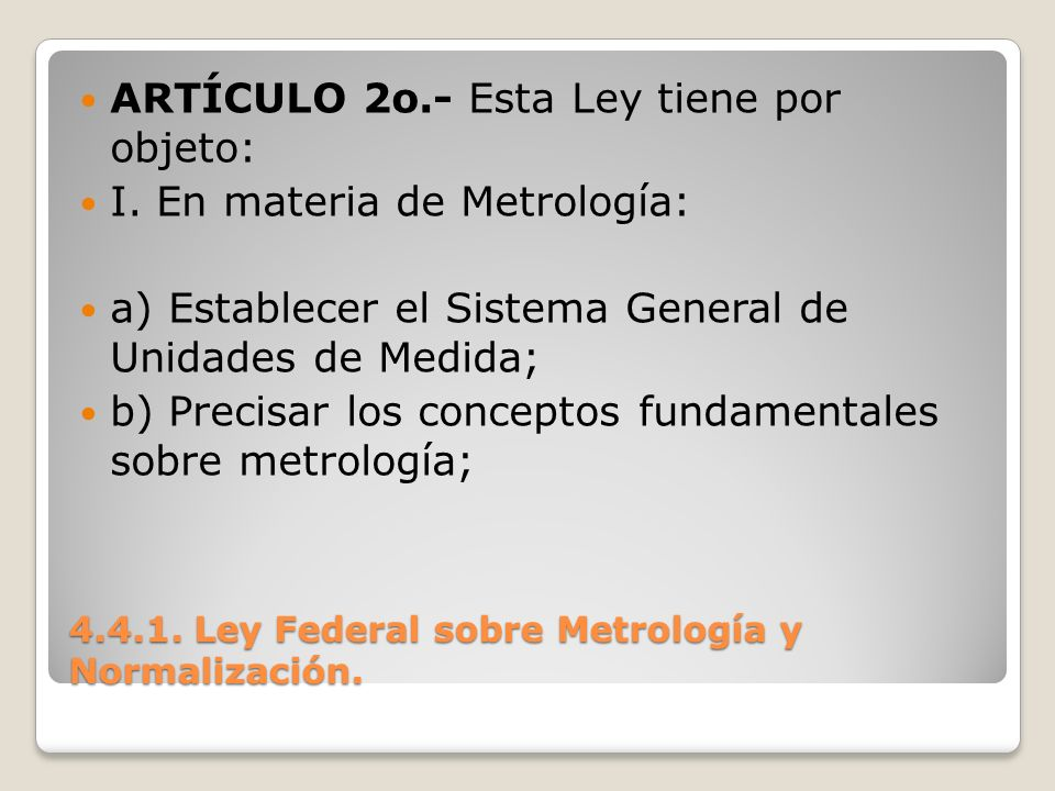 4.4.1. Ley Federal sobre Metrología y Normalización. ARTÍCULO 2o.- Esta Ley tiene por objeto: I. En materia de Metrología: a) Establecer el Sistema Ge