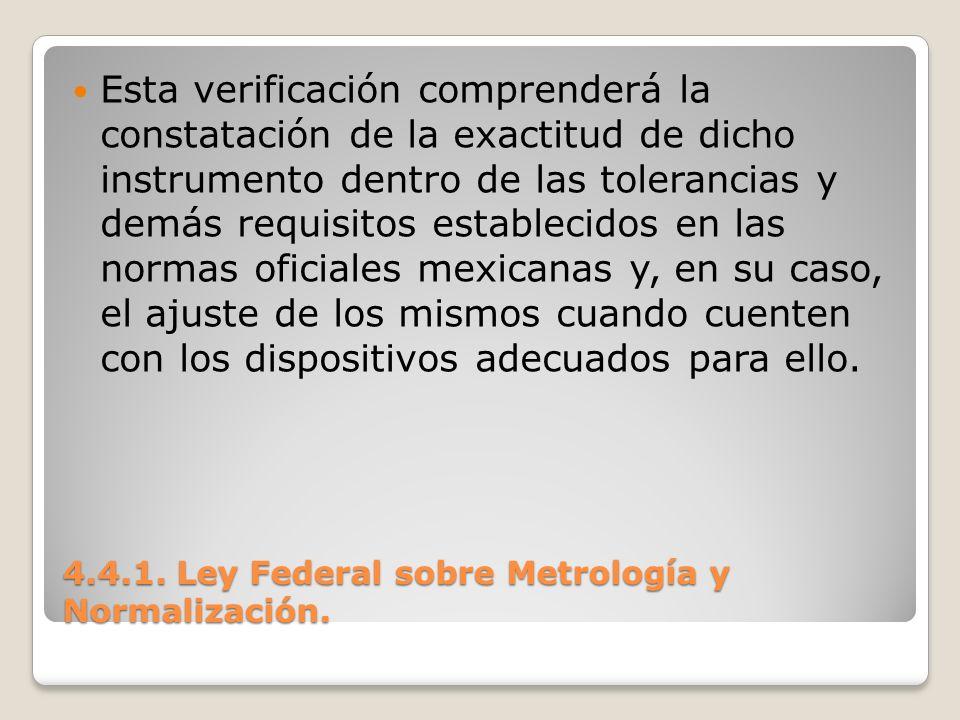 4.4.1. Ley Federal sobre Metrología y Normalización. Esta verificación comprenderá la constatación de la exactitud de dicho instrumento dentro de las