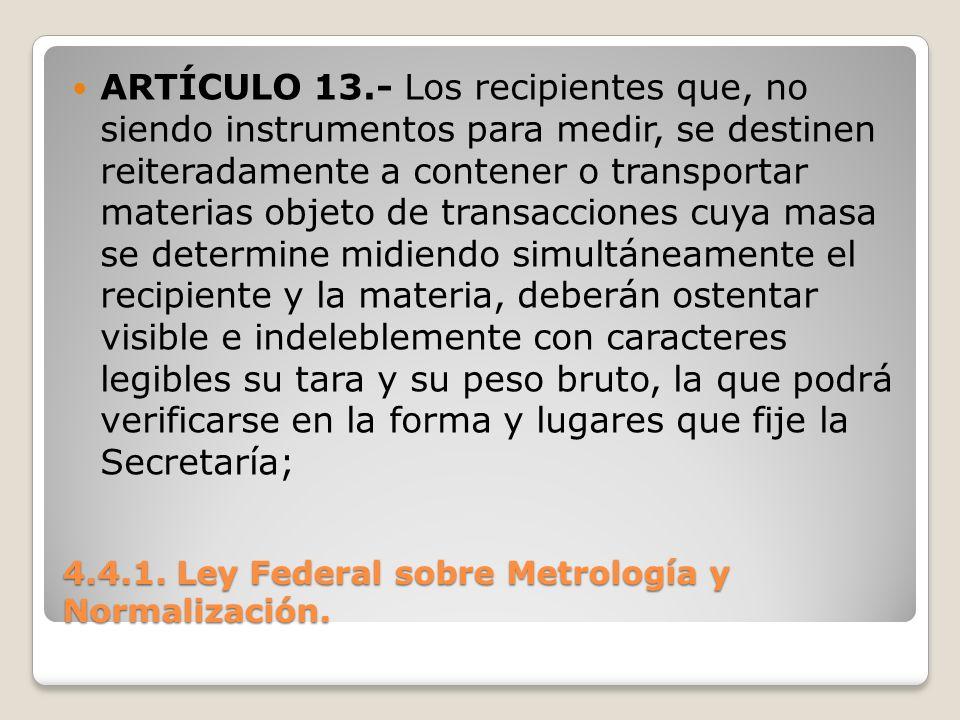 4.4.1. Ley Federal sobre Metrología y Normalización. ARTÍCULO 13.- Los recipientes que, no siendo instrumentos para medir, se destinen reiteradamente