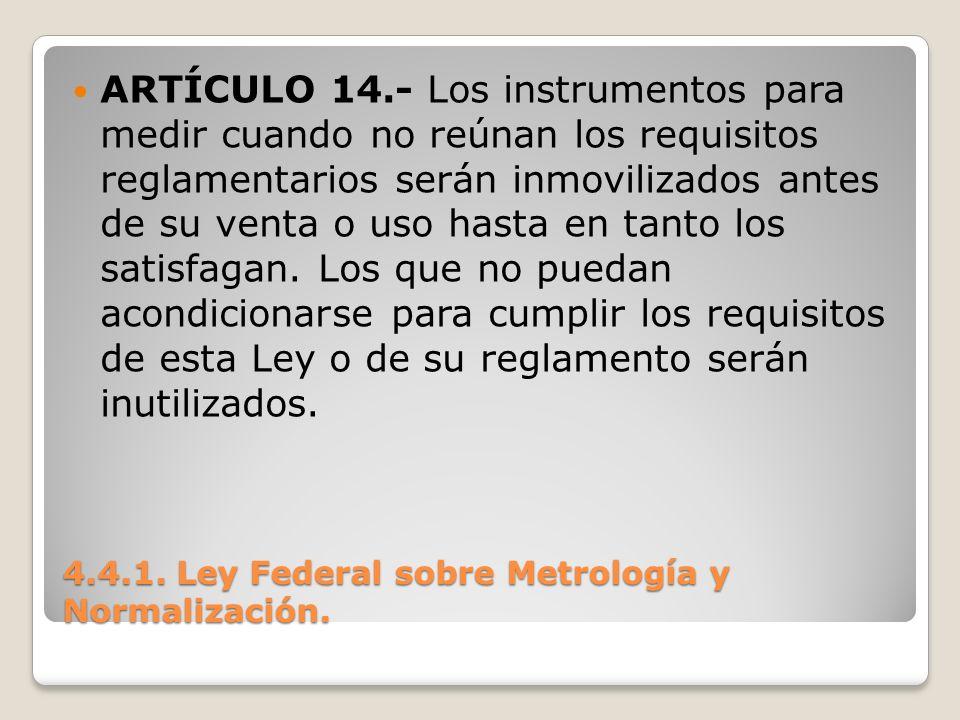 4.4.1. Ley Federal sobre Metrología y Normalización. ARTÍCULO 14.- Los instrumentos para medir cuando no reúnan los requisitos reglamentarios serán in