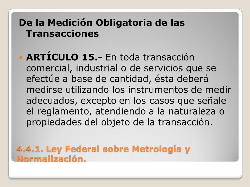 4.4.1. Ley Federal sobre Metrología y Normalización. De la Medición Obligatoria de las Transacciones ARTÍCULO 15.- En toda transacción comercial, indu