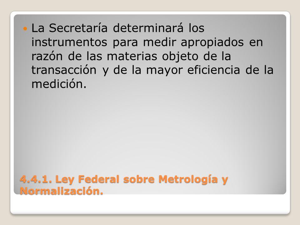 4.4.1. Ley Federal sobre Metrología y Normalización. La Secretaría determinará los instrumentos para medir apropiados en razón de las materias objeto