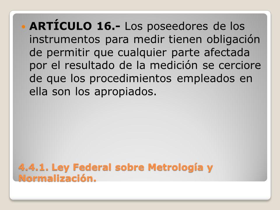 4.4.1. Ley Federal sobre Metrología y Normalización. ARTÍCULO 16.- Los poseedores de los instrumentos para medir tienen obligación de permitir que cua
