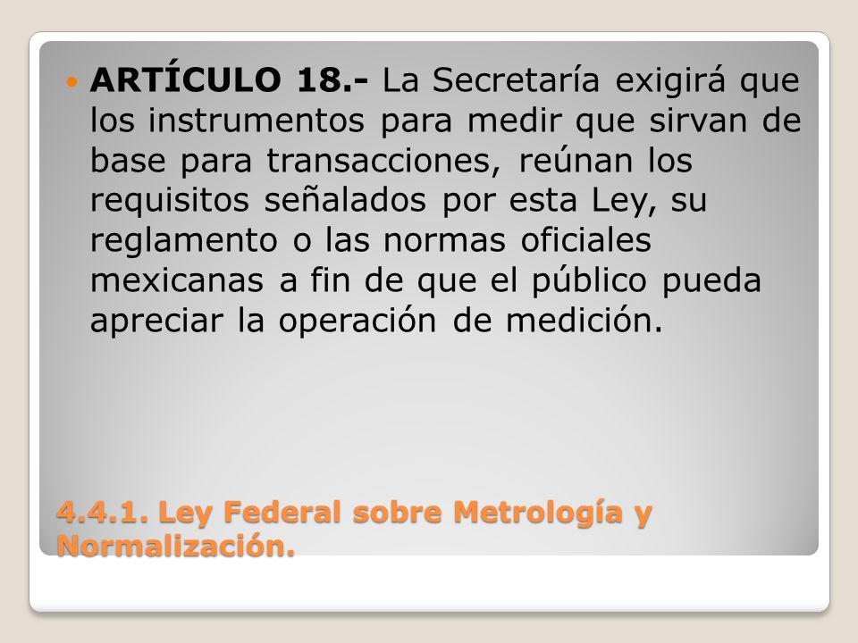 4.4.1. Ley Federal sobre Metrología y Normalización. ARTÍCULO 18.- La Secretaría exigirá que los instrumentos para medir que sirvan de base para trans