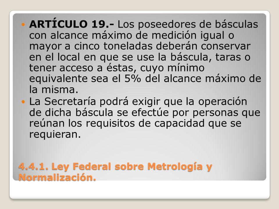 4.4.1. Ley Federal sobre Metrología y Normalización. ARTÍCULO 19.- Los poseedores de básculas con alcance máximo de medición igual o mayor a cinco ton